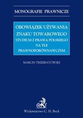 Obowiązek używania znaku towarowego Studium z prawa polskiego na tle prawnoporównawczym