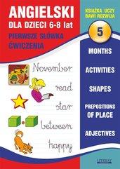 Angielski dla dzieci 5. Pierwsze słówka. Ćwiczenia. 6-8 lat. Months. Activities. Shapes. Prepositions of place. Adjectives