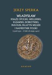 Władysław Książę Opolski, Wieluński, Kujawski, Dobrzyński, Pan Rusi, Palatyn Węgier i Namiestnik Polski (1326/1330 - 8 lu 18 maj