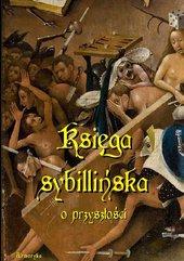 Księga Sybillińska o przyszłości. Zbiór objaśnień, proroctw, przepowiedni i jasnowidzeń o różnych narodach, a szczególnie o Kośc