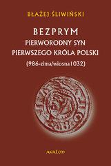 Bezprym. Pierworodny syn pierwszego króla Polski (986 - zima/wiosna 1032)