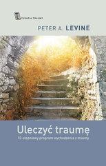 Uleczyć traumę. 12- stopniowy program wychodzenia z traumy