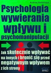 Psychologia wywierania wpływu i psychomanipulacji. Jak skutecznie wpływać na innych i bronić się przed negatywnym wpływem z ich