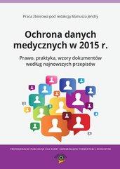 Ochrona danych medycznych w 2015 r. Prawo, praktyka, wzory dokumentów według najnowszych przepisów