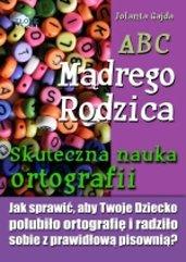 ABC Mądrego Rodzica: Skuteczna nauka ortografii. Jak sprawić, aby Twoje dziecko polubiło ortografię i radziło sobie z prawidłową