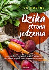 Dzika strona jedzenia. Jak wybierać, przechowywać i przygotowywać warzywa i owoce, aby odzyskać ich dawno utracony smak oraz