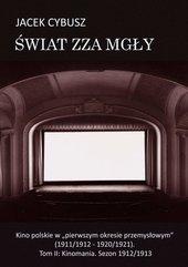"""Świat zza mgły. Kino polskie w """"pierwszym okresie przemysłowym"""" (1911/1912 - 1920/1921). Tom II: Kinomania. Sezon 1912/1913"""