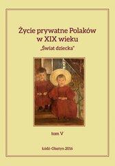 """Życie prywatne Polaków w XIX wieku. """"Świat dziecka"""", tom V"""