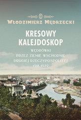 Kresowy kalejdoskop. Wędrówki przez Ziemie Wschodnie Drugiej Rzeczypospolitej 1918-1939