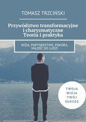Przywództwo transformacyjne i charyzmatyczne. Teoria i praktyka