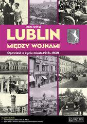 Lublin między wojnami Opowieść o życiu miasta