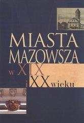 Miasta Mazowsza w XIX i XX wieku