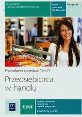 Przedsiębiorca w handlu Prowadzenie sprzedaży Podręcznik Tom 4 Technik handlowiec sprzedawca technik księgarstwa Kwalifikacja A.