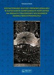Kształtowanie kultury prowincjonalnej w katolickich sanktuariach maryjnych na Kresach południowo-wschodnich dawnej Rzeczypospoli