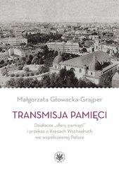 """Transmisja pamięci Działacze """"sfery pamięci"""" i przekaz o Kresach Wschodnich we współczesnej Polsce"""