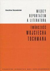 Między reportażem a literaturą Twórczość Wojciecha Tochmana