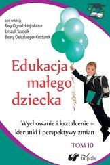 Edukacja małego dziecka Tom 10 Wychowanie i kształcenie - kierunki i perspektywy zmian
