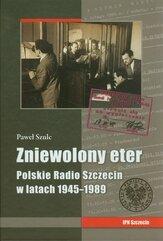 Zniewolony eter Polskie Radio Szczecin w latach 1945-1989