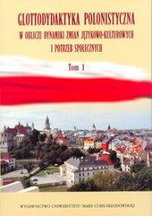 Glottodydaktyka polonistyczna w obliczu dynamiki zmian językowo-kulturowych i potrzeb społecznych Tom 1