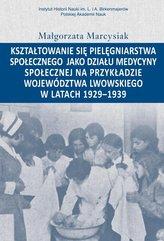 Kształtowanie się pielęgniarstwa społecznego jako działu medycyny społecznej na przykładzie województwa lwowskiego w latacg 1929