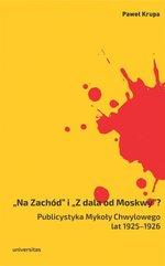Na Zachód i Z dala od Moskwy Publicystyka Mykoły Chwylowego lat 1925-1926