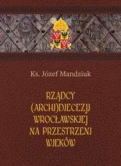 Rządcy Archidiecezji Wrocławskiej na przestrzeni wieków