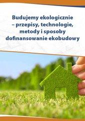 Budujemy ekologicznie – przepisy, technologie, metody i sposoby dofinansowania ekobudowy