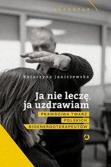 Ja nie leczę ja uzdrawiam Prawdziwa twarz polskich bioenergoterapeutów