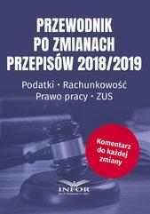 Przewodnik po zmianach przepisów 2018/2019. Podatki.Rachunkowość.Prawo Pracy.ZUS