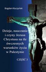 Dzieje, nauczanie i czyny Jezusa Chrystusa na tle ówczesnych warunków życia w Palestynie. Część III