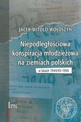 Niepodległościowa konspiracja młodzieżowa na ziemiach polskich w latach 1944/1945-1956