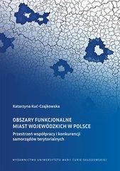 Obszary funkcjonalne miast wojewódzkich w Polsce Przestrzeń współpracy i konkurencji samorządów terytorialnych