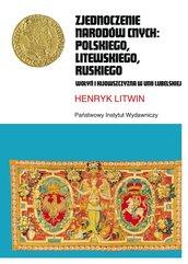Zjednoczenie narodów cnych: polskiego, litewskiego, ruskiego. Wołyń i Kijowszczyzna w Unii Lubelskiej