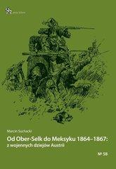 Od Ober-Selk do Meksyku 1864-1867: z wojennych dziejów Austrii