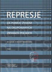 Represje za pomoc Żydom na okupowanych ziemiach polskich w czasie II wony światowej Tom 1