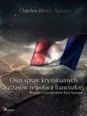 Ośm spraw kryminalnych z czasów rewolucji francuzkiej : (wyjątki z pamiętników Kata Sansona)