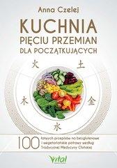 Kuchnia Pięciu Przemian dla początkujących. 100 łatwych przepisów na bezglutenowe i wegetariańskie potrawy według Tradycy