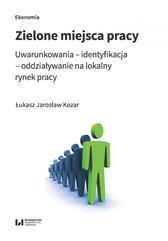 Zielone miejsca pracy. Uwarunkowania – identyfikacja – oddziaływanie na lokalny rynek pracy