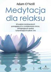 Medytacja dla relaksu. 60 praktyk medytacyjnych, które pomogą zredukować stres, pielęgnować spokój i poprawić jakość sn