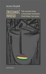 Zrozumieć Innego. Próba rozumienia Innego w fenomenologii, hermeneutyce, filozofii dialogu i teorii systemu