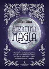 Sekretna magia. Prawdziwe zaklęcia magiczne, rytuały oraz eliksiry na miłość, szczęście, pieniądze, a także uzdrowienie