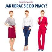 Jak ubrać się do pracy? Biznesowy dress code...