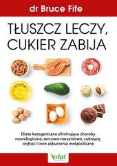 Tłuszcz leczy, cukier zabija. Dieta ketogeniczna eliminująca choroby neurologiczne, sercowo-naczyniowe, cukrzycę, otyłość