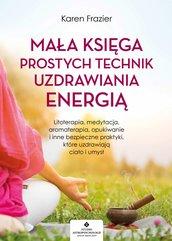 Mała księga prostych technik uzdrawiania energią. Litoterapia, medytacja, aromaterapia, reiki, opukiwanie i inne bezpieczne p