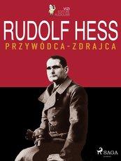 Rudolf Hess. Przywódca – zdrajca