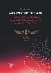 Sądownictwo niemieckie i jego rola w polityce okupacyjnej na ziemiach polskich wcielonych do Rzeszy 1939-1945