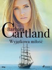 Ponadczasowe historie miłosne Barbary Cartland. Wyjątkowa miłość - Ponadczasowe historie miłosne Barbary Cartland (#104)