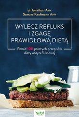 Wylecz refluks i zgagę prawidłową dietą. 100 prostych przepisów diety antyrefluksowej