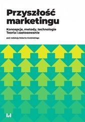 Przyszłość marketingu. Koncepcje, metody, technologie. Teoria i zastosowanie