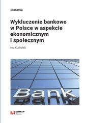 Wykluczenie bankowe w Polsce w aspekcie ekonomicznym i społecznym